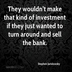 Stephen Jarislowsky  - They wouldn't make that kind of investment if they just wanted to turn around and sell the bank.