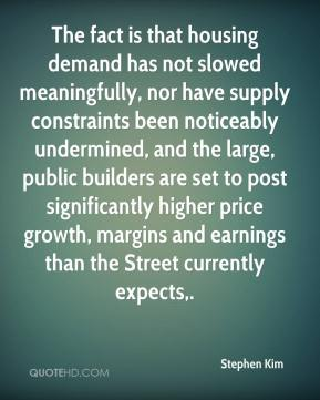 Stephen Kim  - The fact is that housing demand has not slowed meaningfully, nor have supply constraints been noticeably undermined, and the large, public builders are set to post significantly higher price growth, margins and earnings than the Street currently expects.