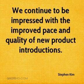 Stephen Kim  - We continue to be impressed with the improved pace and quality of new product introductions.