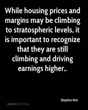 Stephen Kim  - While housing prices and margins may be climbing to stratospheric levels, it is important to recognize that they are still climbing and driving earnings higher.