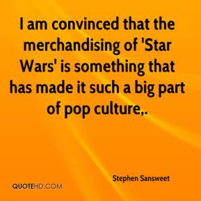 Stephen Sansweet  - I am convinced that the merchandising of 'Star Wars' is something that has made it such a big part of pop culture.