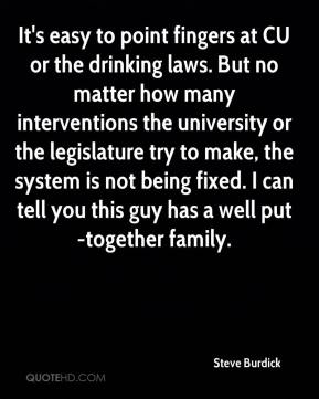Steve Burdick  - It's easy to point fingers at CU or the drinking laws. But no matter how many interventions the university or the legislature try to make, the system is not being fixed. I can tell you this guy has a well put-together family.
