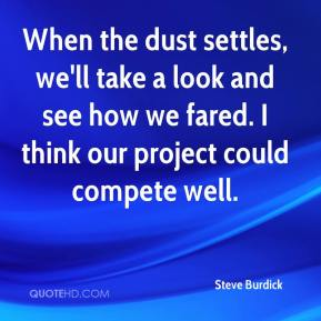 Steve Burdick  - When the dust settles, we'll take a look and see how we fared. I think our project could compete well.