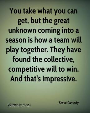 Steve Cassady  - You take what you can get, but the great unknown coming into a season is how a team will play together. They have found the collective, competitive will to win. And that's impressive.
