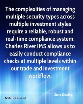 Steve Dowling  - The complexities of managing multiple security types across multiple investment styles require a reliable, robust and real-time compliance system. Charles River IMS allows us to easily conduct compliance checks at multiple levels within our trade and investment workflow.