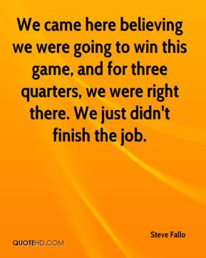 Steve Fallo  - We came here believing we were going to win this game, and for three quarters, we were right there. We just didn't finish the job.