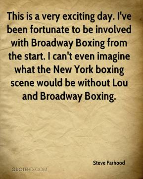 Steve Farhood  - This is a very exciting day. I've been fortunate to be involved with Broadway Boxing from the start. I can't even imagine what the New York boxing scene would be without Lou and Broadway Boxing.