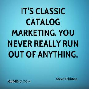 It's classic catalog marketing. You never really run out of anything.