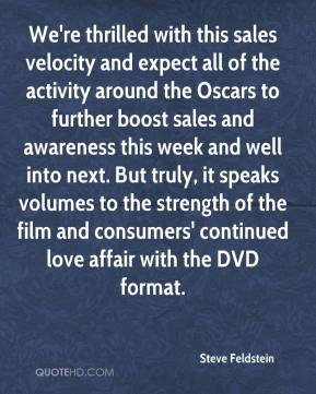We're thrilled with this sales velocity and expect all of the activity around the Oscars to further boost sales and awareness this week and well into next. But truly, it speaks volumes to the strength of the film and consumers' continued love affair with the DVD format.