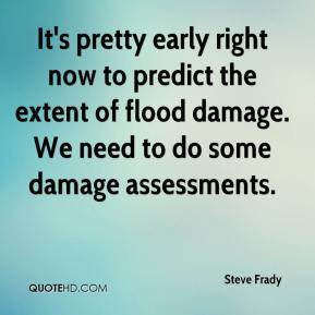 Steve Frady  - It's pretty early right now to predict the extent of flood damage. We need to do some damage assessments.