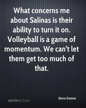 Steve Greene  - What concerns me about Salinas is their ability to turn it on. Volleyball is a game of momentum. We can't let them get too much of that.