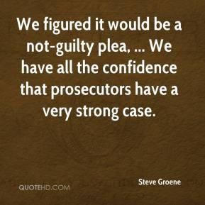 Steve Groene  - We figured it would be a not-guilty plea, ... We have all the confidence that prosecutors have a very strong case.
