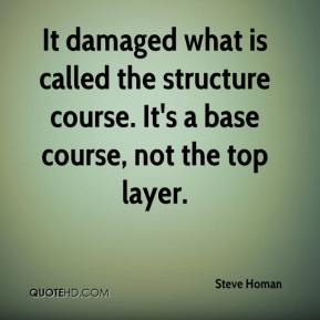 Steve Homan  - It damaged what is called the structure course. It's a base course, not the top layer.