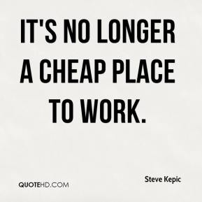 Steve Kepic  - It's no longer a cheap place to work.