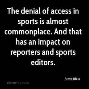 Steve Klein  - The denial of access in sports is almost commonplace. And that has an impact on reporters and sports editors.