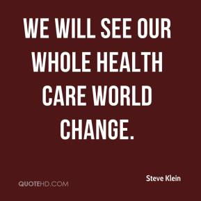 We will see our whole health care world change.