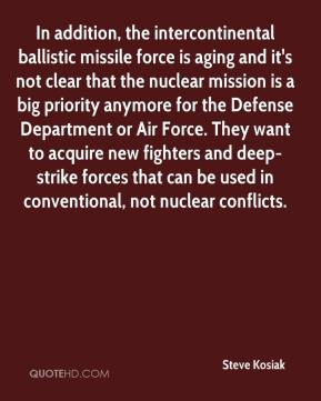 Steve Kosiak  - In addition, the intercontinental ballistic missile force is aging and it's not clear that the nuclear mission is a big priority anymore for the Defense Department or Air Force. They want to acquire new fighters and deep-strike forces that can be used in conventional, not nuclear conflicts.