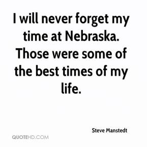Steve Manstedt  - I will never forget my time at Nebraska. Those were some of the best times of my life.