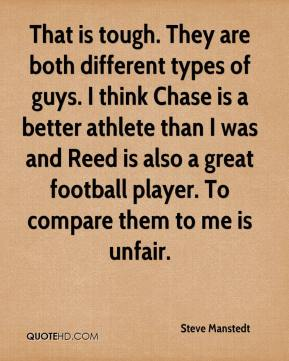 Steve Manstedt  - That is tough. They are both different types of guys. I think Chase is a better athlete than I was and Reed is also a great football player. To compare them to me is unfair.
