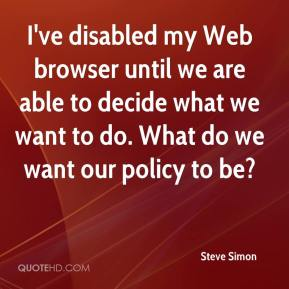 Steve Simon  - I've disabled my Web browser until we are able to decide what we want to do. What do we want our policy to be?