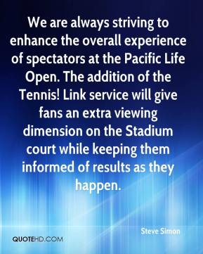 Steve Simon  - We are always striving to enhance the overall experience of spectators at the Pacific Life Open. The addition of the Tennis! Link service will give fans an extra viewing dimension on the Stadium court while keeping them informed of results as they happen.
