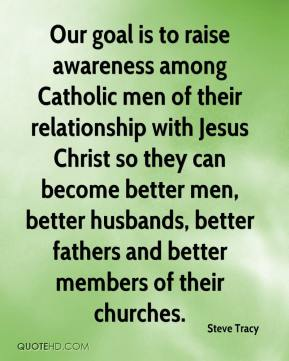 Steve Tracy  - Our goal is to raise awareness among Catholic men of their relationship with Jesus Christ so they can become better men, better husbands, better fathers and better members of their churches.
