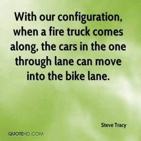 Steve Tracy  - With our configuration, when a fire truck comes along, the cars in the one through lane can move into the bike lane.