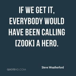 Steve Weatherford  - If we get it, everybody would have been calling [Zook] a hero.