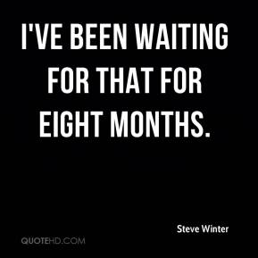 Steve Winter  - I've been waiting for that for eight months.