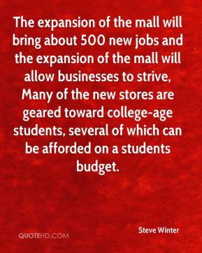 Steve Winter  - The expansion of the mall will bring about 500 new jobs and the expansion of the mall will allow businesses to strive, Many of the new stores are geared toward college-age students, several of which can be afforded on a students budget.