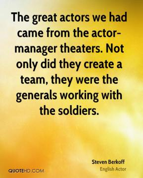 Steven Berkoff - The great actors we had came from the actor-manager theaters. Not only did they create a team, they were the generals working with the soldiers.
