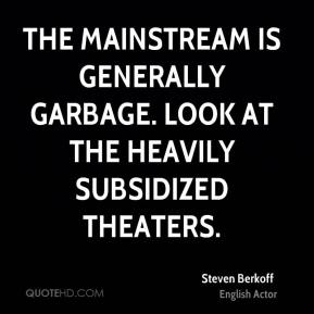 Steven Berkoff - The mainstream is generally garbage. Look at the heavily subsidized theaters.