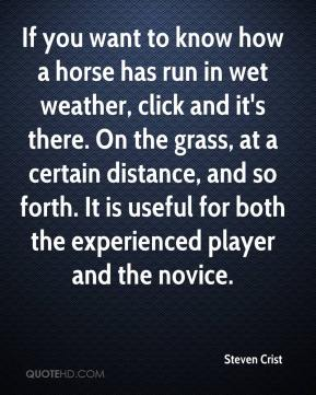 Steven Crist  - If you want to know how a horse has run in wet weather, click and it's there. On the grass, at a certain distance, and so forth. It is useful for both the experienced player and the novice.