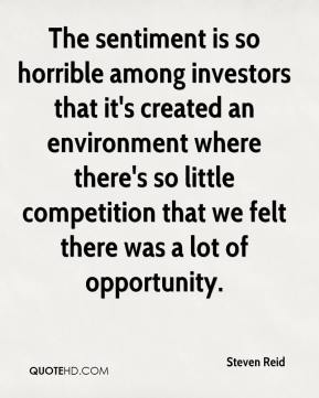 The sentiment is so horrible among investors that it's created an environment where there's so little competition that we felt there was a lot of opportunity.