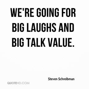 We're going for big laughs and big talk value.