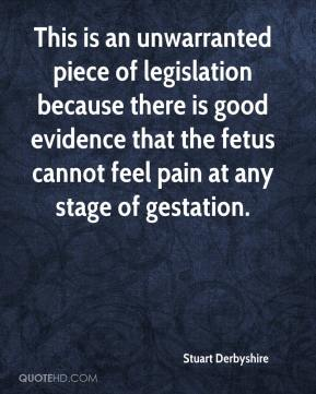 Stuart Derbyshire  - This is an unwarranted piece of legislation because there is good evidence that the fetus cannot feel pain at any stage of gestation.