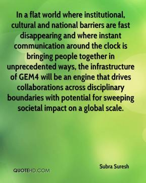 In a flat world where institutional, cultural and national barriers are fast disappearing and where instant communication around the clock is bringing people together in unprecedented ways, the infrastructure of GEM4 will be an engine that drives collaborations across disciplinary boundaries with potential for sweeping societal impact on a global scale.