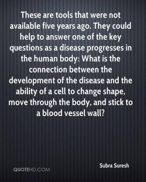 Subra Suresh  - These are tools that were not available five years ago. They could help to answer one of the key questions as a disease progresses in the human body: What is the connection between the development of the disease and the ability of a cell to change shape, move through the body, and stick to a blood vessel wall?