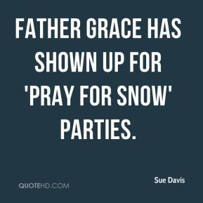 Sue Davis  - Father Grace has shown up for 'Pray for Snow' parties.