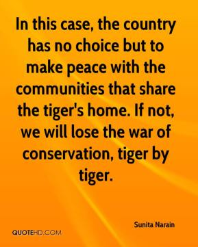 Sunita Narain  - In this case, the country has no choice but to make peace with the communities that share the tiger's home. If not, we will lose the war of conservation, tiger by tiger.