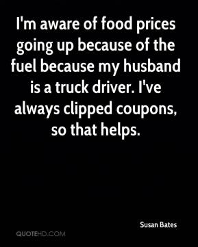 Susan Bates  - I'm aware of food prices going up because of the fuel because my husband is a truck driver. I've always clipped coupons, so that helps.