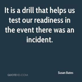 Susan Bates  - It is a drill that helps us test our readiness in the event there was an incident.