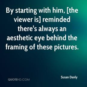 Susan Danly  - By starting with him, [the viewer is] reminded there's always an aesthetic eye behind the framing of these pictures.