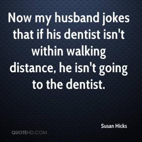 Susan Hicks  - Now my husband jokes that if his dentist isn't within walking distance, he isn't going to the dentist.