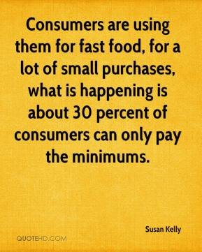Susan Kelly  - Consumers are using them for fast food, for a lot of small purchases, what is happening is about 30 percent of consumers can only pay the minimums.