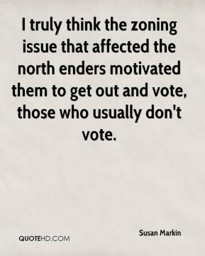 Susan Markin  - I truly think the zoning issue that affected the north enders motivated them to get out and vote, those who usually don't vote.