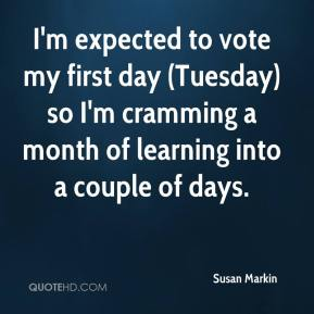 Susan Markin  - I'm expected to vote my first day (Tuesday) so I'm cramming a month of learning into a couple of days.