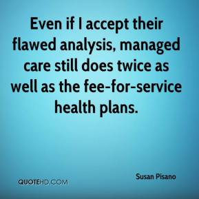 Susan Pisano  - Even if I accept their flawed analysis, managed care still does twice as well as the fee-for-service health plans.