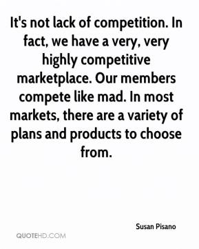 Susan Pisano  - It's not lack of competition. In fact, we have a very, very highly competitive marketplace. Our members compete like mad. In most markets, there are a variety of plans and products to choose from.