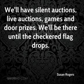Susan Rogers  - We'll have silent auctions, live auctions, games and door prizes. We'll be there until the checkered flag drops.